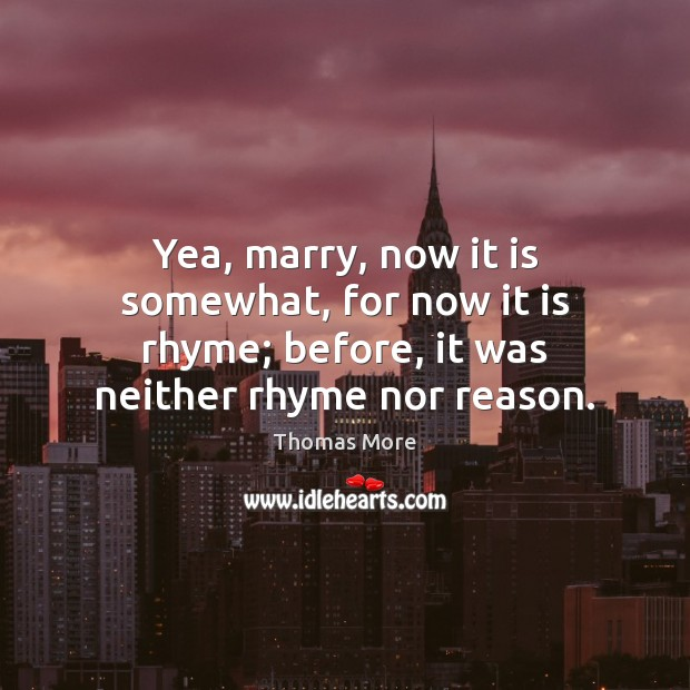 Yea, marry, now it is somewhat, for now it is rhyme; before, Thomas More Picture Quote