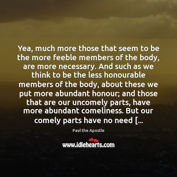 Yea, much more those that seem to be the more feeble members Paul the Apostle Picture Quote