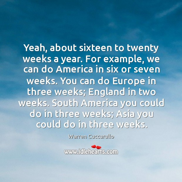 Yeah, about sixteen to twenty weeks a year. For example, we can do america in six or seven weeks. Image