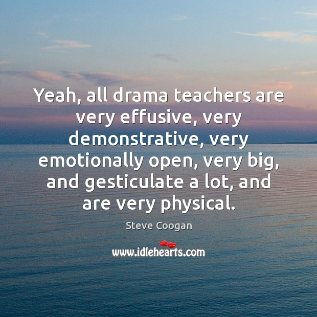 Yeah, all drama teachers are very effusive, very demonstrative, very emotionally open, Steve Coogan Picture Quote