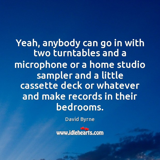 Yeah, anybody can go in with two turntables and a microphone or Image