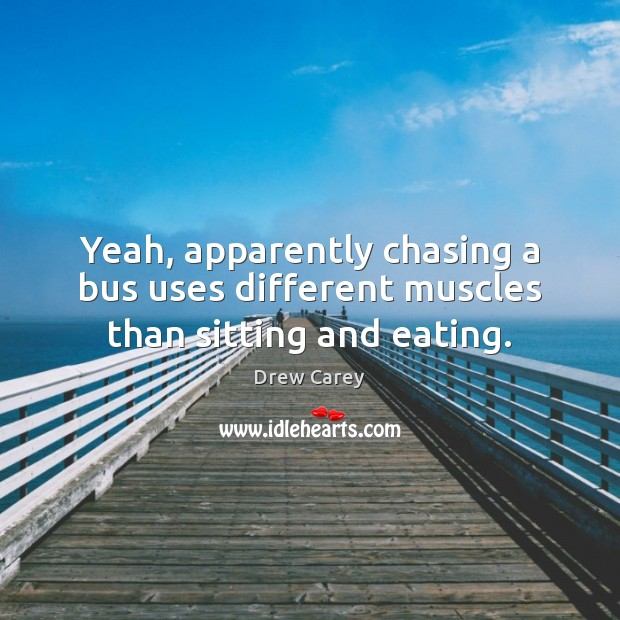 Yeah, apparently chasing a bus uses different muscles than sitting and eating. Drew Carey Picture Quote