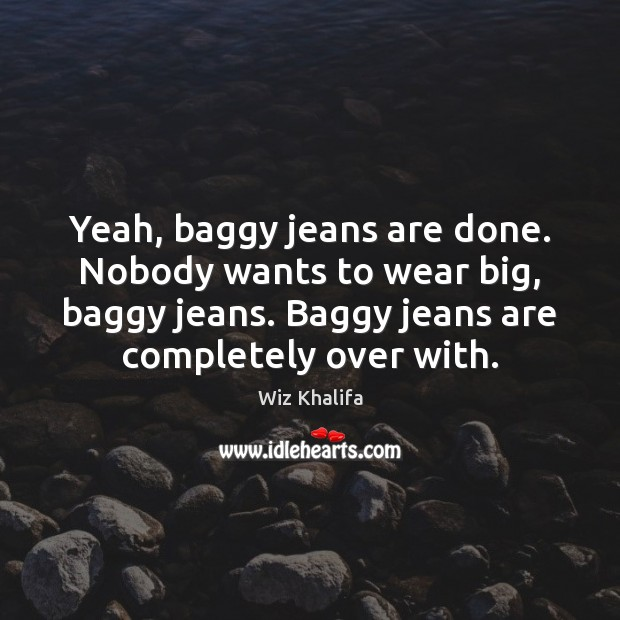 Yeah, baggy jeans are done. Nobody wants to wear big, baggy jeans. Wiz Khalifa Picture Quote