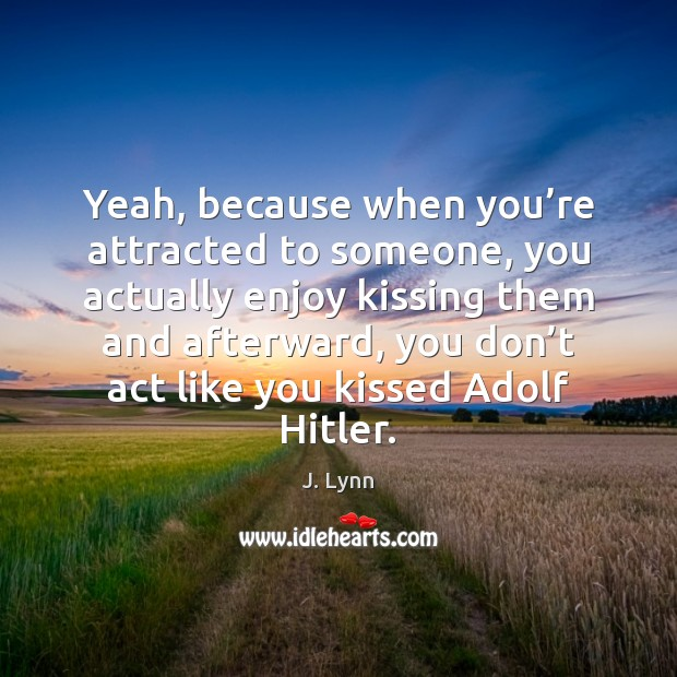 Yeah, because when you're attracted to someone, you actually enjoy kissing Kissing Quotes Image