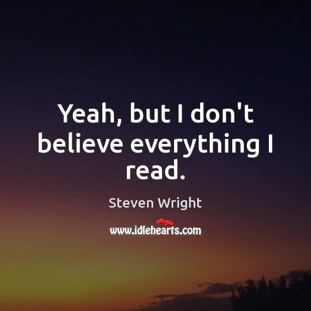 Yeah, but I don't believe everything I read. Image