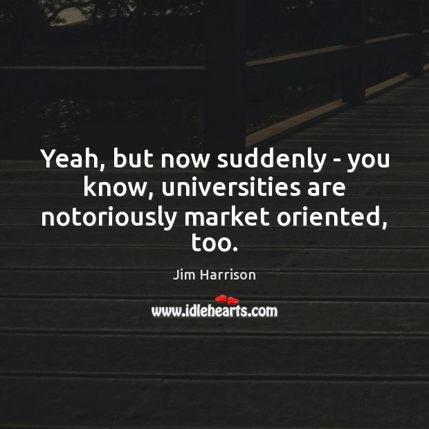 Yeah, but now suddenly – you know, universities are notoriously market oriented, too. Jim Harrison Picture Quote