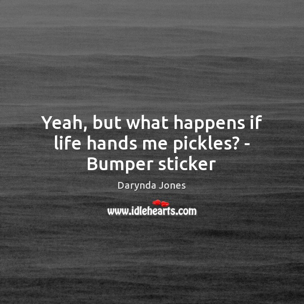 Yeah, but what happens if life hands me pickles? – Bumper sticker Image