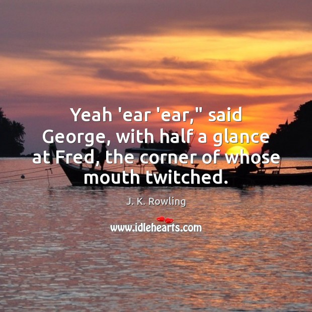 """Yeah 'ear 'ear,"""" said George, with half a glance at Fred, the Image"""