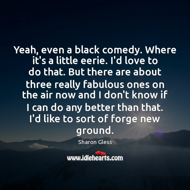 Sharon Gless Picture Quote image saying: Yeah, even a black comedy. Where it's a little eerie. I'd love