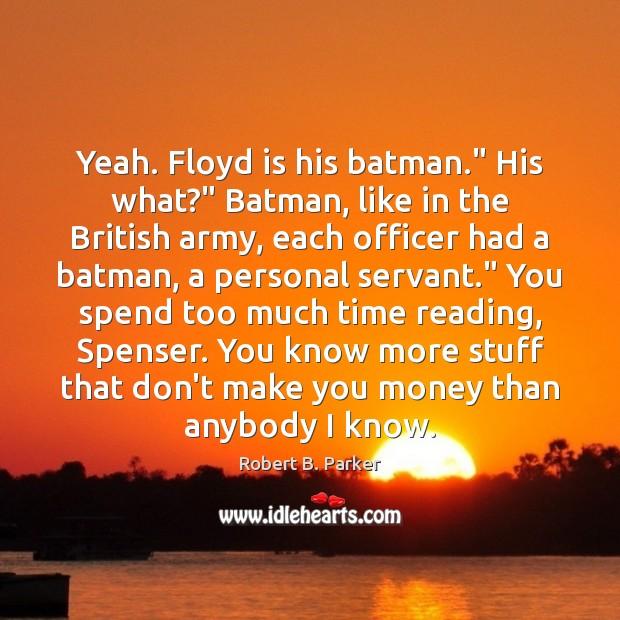 "Yeah. Floyd is his batman."" His what?"" Batman, like in the British Image"