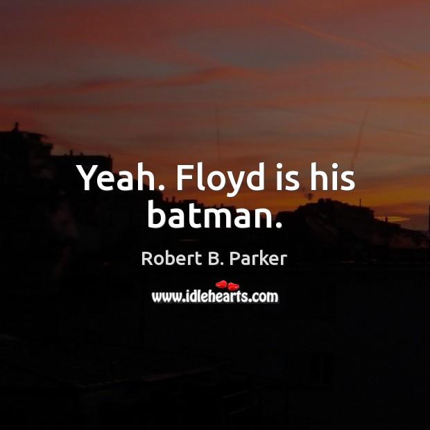 Yeah. Floyd is his batman. Image