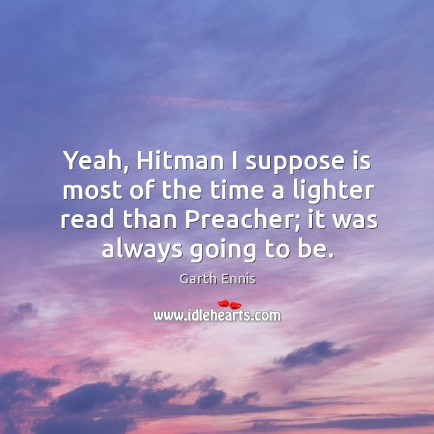 Yeah, hitman I suppose is most of the time a lighter read than preacher; it was always going to be. Image