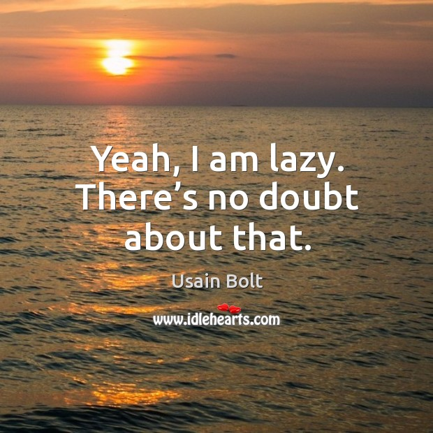 Yeah, I am lazy. There's no doubt about that. Usain Bolt Picture Quote