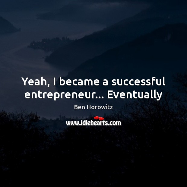 Yeah, I became a successful entrepreneur… Eventually Image