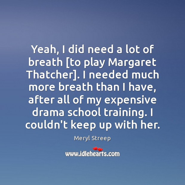 Yeah, I did need a lot of breath [to play Margaret Thatcher]. Image