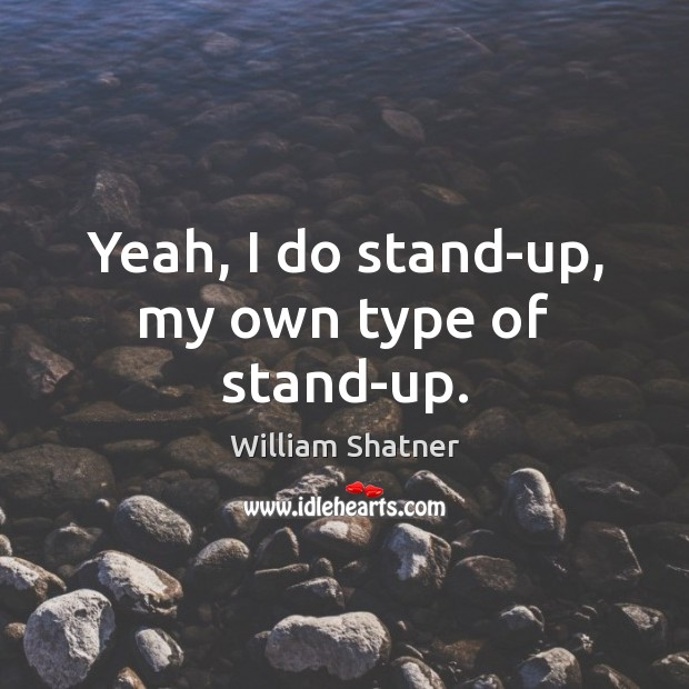 Yeah, I do stand-up, my own type of stand-up. William Shatner Picture Quote