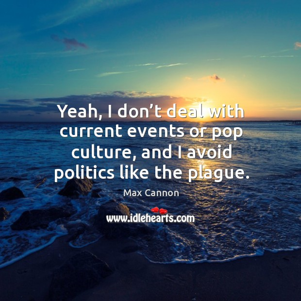 Yeah, I don't deal with current events or pop culture, and I avoid politics like the plague. Max Cannon Picture Quote