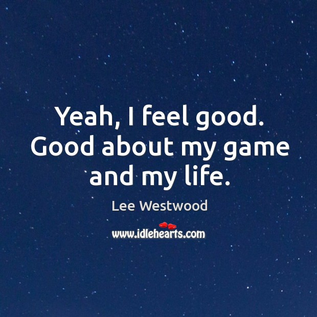 Yeah, I feel good. Good about my game and my life. Lee Westwood Picture Quote
