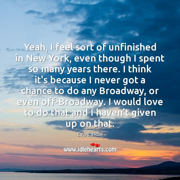Yeah, I feel sort of unfinished in New York, even though I Image