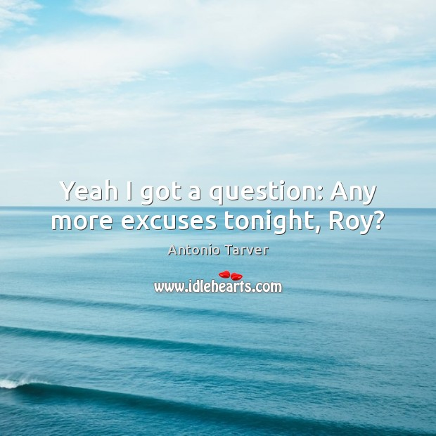 Image, Yeah I got a question: Any more excuses tonight, Roy?