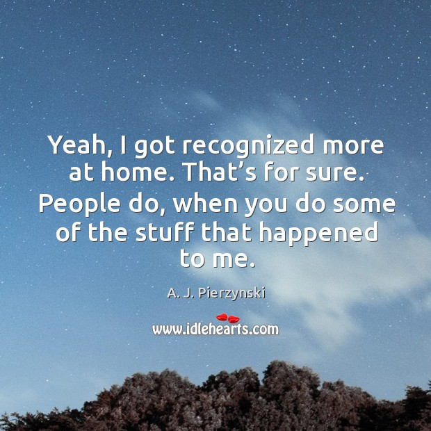 Image, Yeah, I got recognized more at home. That's for sure. People do, when you do some of the stuff that happened to me.