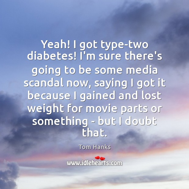 Yeah! I got type-two diabetes! I'm sure there's going to be some Tom Hanks Picture Quote