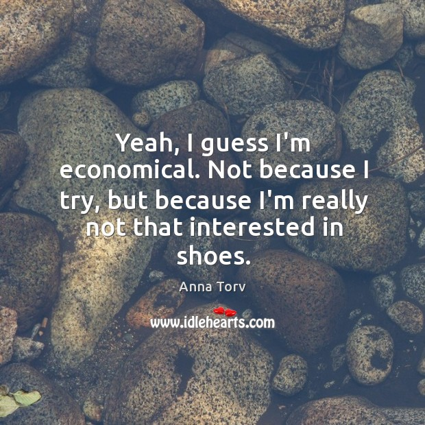 Yeah, I guess I'm economical. Not because I try, but because I'm Image