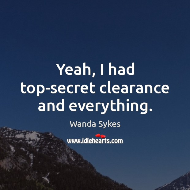 Yeah, I had top-secret clearance and everything. Wanda Sykes Picture Quote