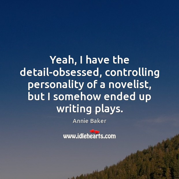 Image, Yeah, I have the detail-obsessed, controlling personality of a novelist, but I