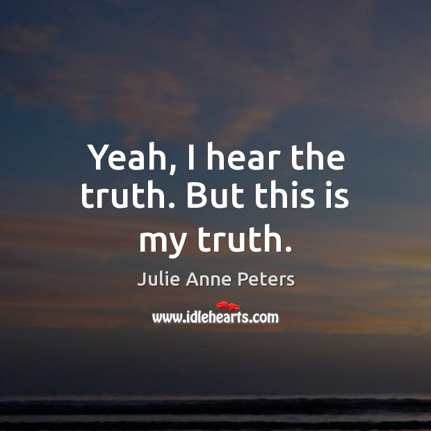 Yeah, I hear the truth. But this is my truth. Julie Anne Peters Picture Quote