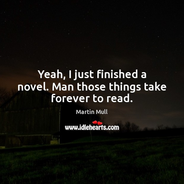Image, Yeah, I just finished a novel. Man those things take forever to read.