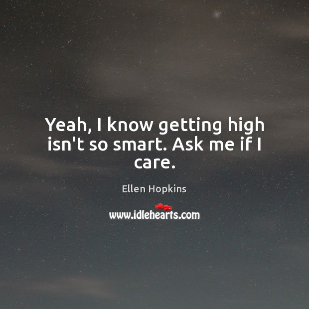 Yeah, I know getting high isn't so smart. Ask me if I care. Ellen Hopkins Picture Quote
