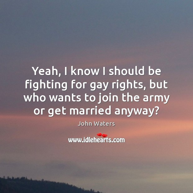 Yeah, I know I should be fighting for gay rights, but who John Waters Picture Quote