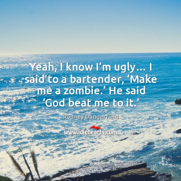 Image, Yeah, I know I'm ugly… I said to a bartender, 'make me a zombie.' he said 'God beat me to it.'