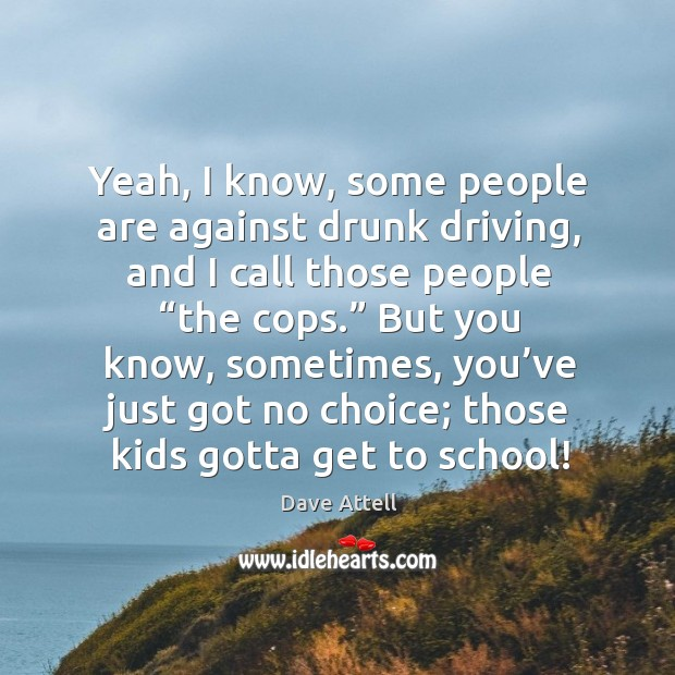 "Yeah, I know, some people are against drunk driving, and I call those people ""the cops."" Image"