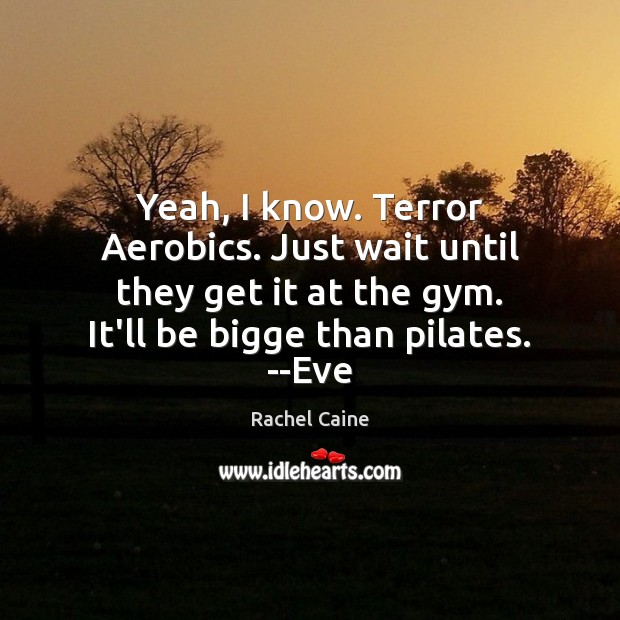 Yeah, I know. Terror Aerobics. Just wait until they get it at Image