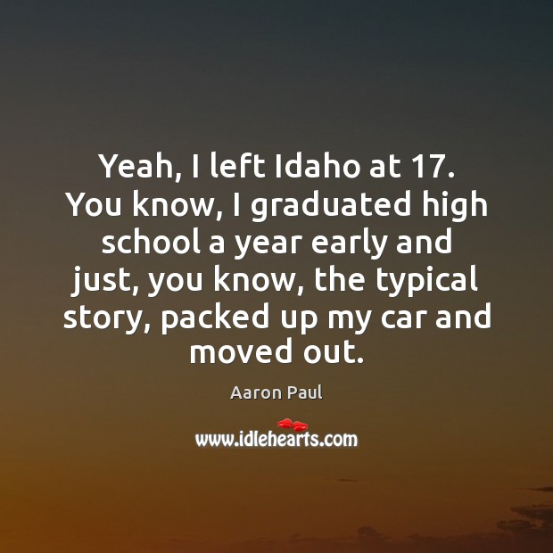 Yeah, I left Idaho at 17. You know, I graduated high school a Aaron Paul Picture Quote
