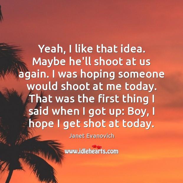Yeah, I like that idea. Maybe he'll shoot at us again. I Image