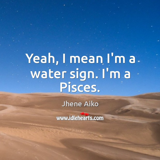 Yeah, I mean I'm a water sign. I'm a Pisces. Image