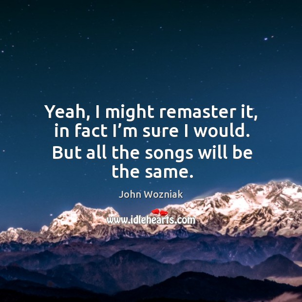 Yeah, I might remaster it, in fact I'm sure I would. But all the songs will be the same. Image
