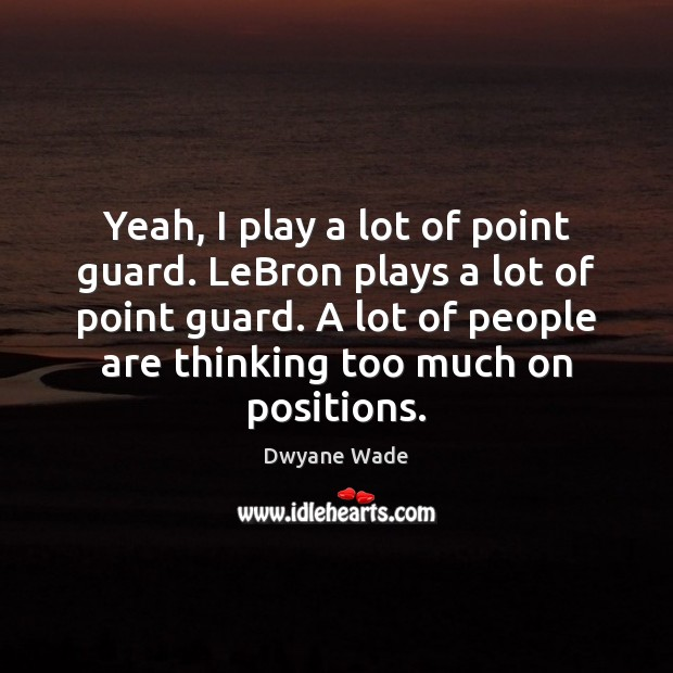 Yeah, I play a lot of point guard. LeBron plays a lot Dwyane Wade Picture Quote