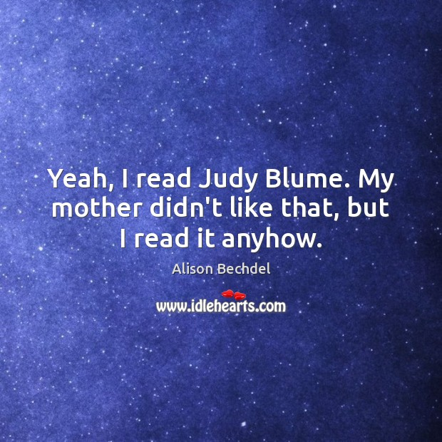 Yeah, I read Judy Blume. My mother didn't like that, but I read it anyhow. Alison Bechdel Picture Quote