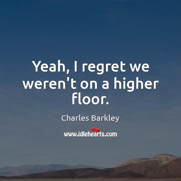 Yeah, I regret we weren't on a higher floor. Charles Barkley Picture Quote