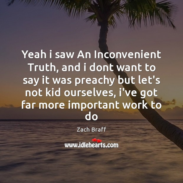 Yeah i saw An Inconvenient Truth, and i dont want to say Zach Braff Picture Quote