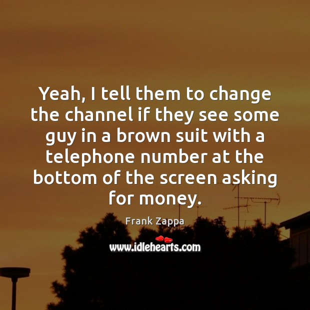 Image, Yeah, I tell them to change the channel if they see some