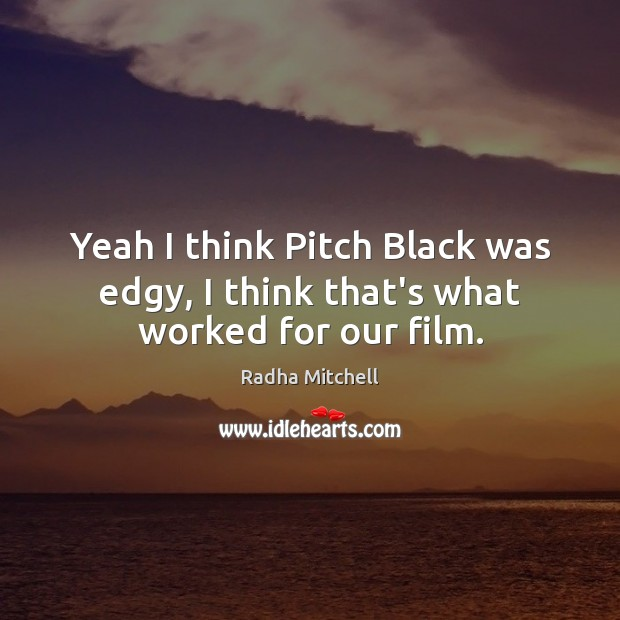 Yeah I think Pitch Black was edgy, I think that's what worked for our film. Image