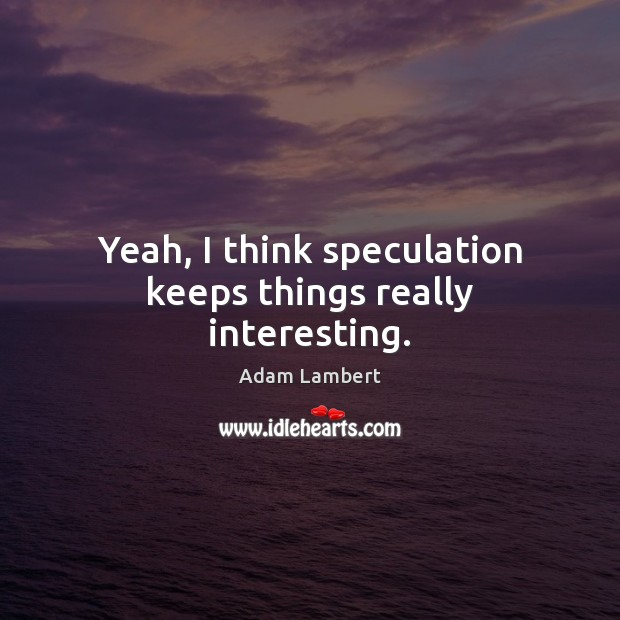 Yeah, I think speculation keeps things really interesting. Adam Lambert Picture Quote