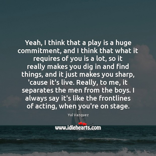 Yeah, I think that a play is a huge commitment, and I Image