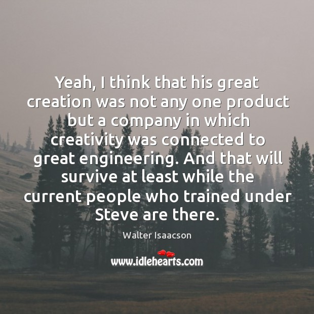 Yeah, I think that his great creation was not any one product but a company in which Image