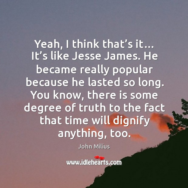 Yeah, I think that's it… it's like jesse james. He became really popular because he lasted so long. John Milius Picture Quote
